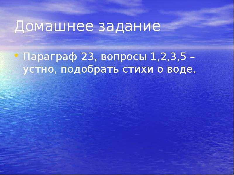 Домашнее задание Параграф 23, вопросы 1,2,3,5 –устно, подобрать стихи о воде.
