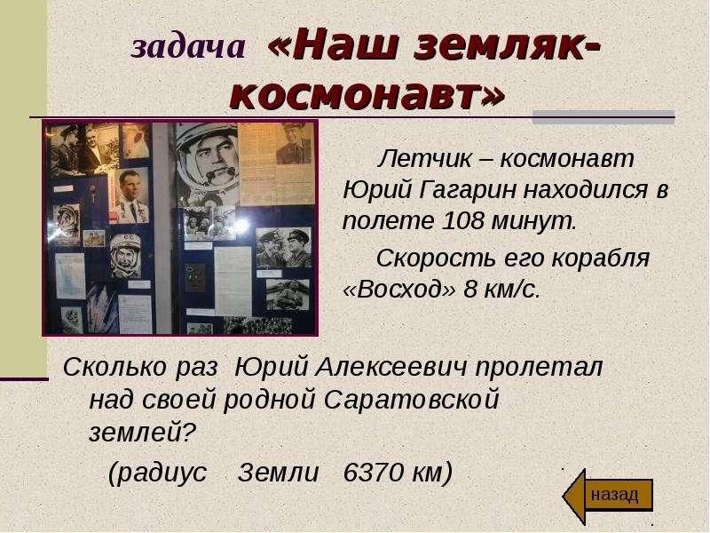 задача «Наш земляк-космонавт» Летчик – космонавт Юрий Гагарин находился в полете 108 минут. Скорость