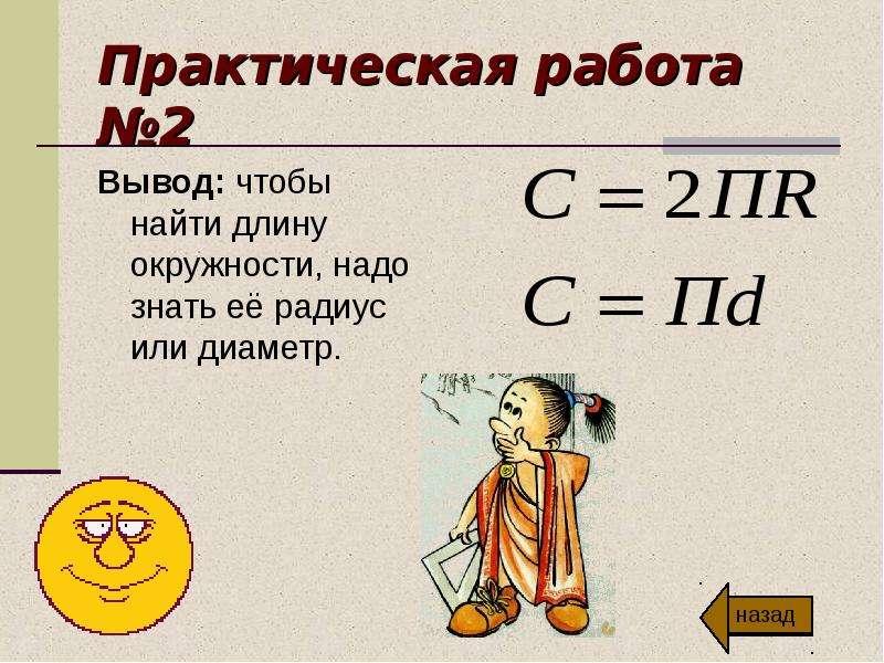 Практическая работа №2 Вывод: чтобы найти длину окружности, надо знать её радиус или диаметр.