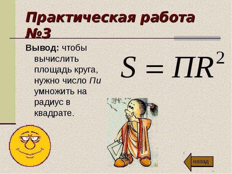 Практическая работа №3 Вывод: чтобы вычислить площадь круга, нужно число Пи умножить на радиус в ква