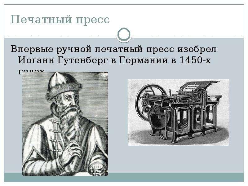 Печатный пресс Впервые ручной печатный пресс изобрел Иоганн Гутенберг в Германии в 1450-х годах
