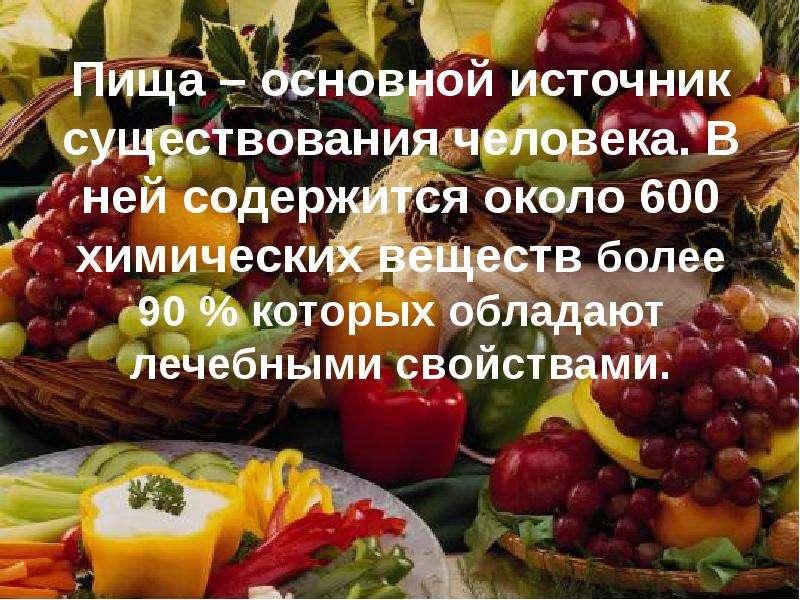 Пища – основной источник существования человека. В ней содержится около 600 химических веществ более