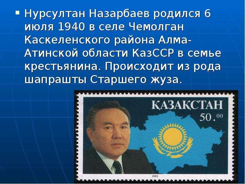 Нурсултан Назарбаев родился 6 июля 1940 в селе Чемолган Каскеленского района Алма-Атинской области К