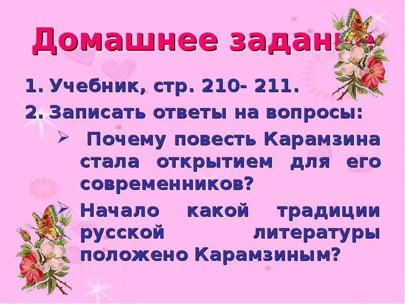 Домашнее задание Учебник, стр. 210- 211. Записать ответы на вопросы: Почему повесть Карамзина стала