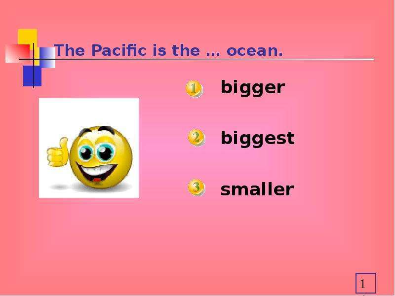 The Pacific is the … ocean. bigger biggest smaller