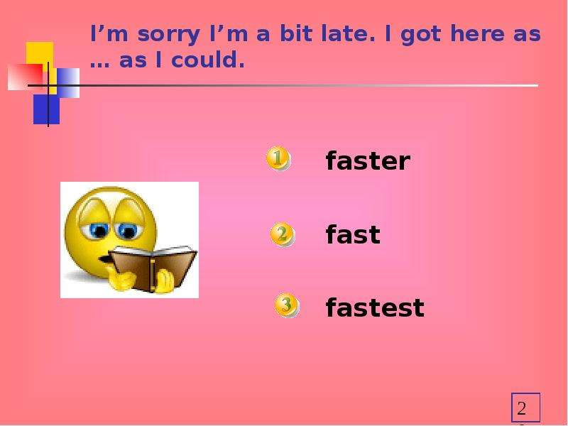 I'm sorry I'm a bit late. I got here as … as I could. faster fast fastest