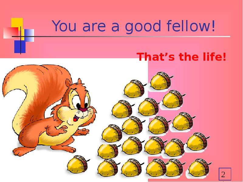 You are a good fellow!