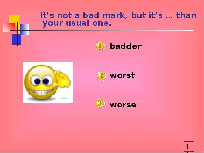 It's not a bad mark, but it's … than your usual one. badder worst worse