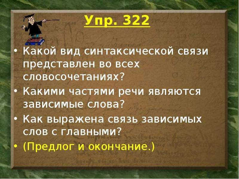 Упр. 322 Какой вид синтаксической связи представлен во всех словосочетаниях? Какими частями речи явл