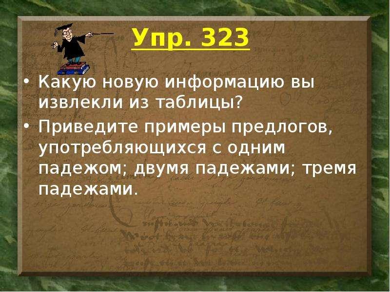 Упр. 323 Какую новую информацию вы извлекли из таблицы? Приведите примеры предлогов, употребляющихся