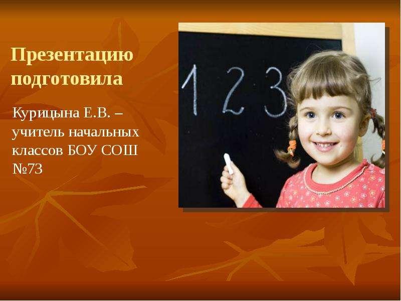 Презентацию подготовила Курицына Е. В. – учитель начальных классов БОУ СОШ №73