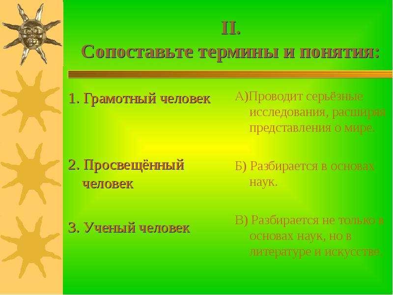 II. Сопоставьте термины и понятия: 1. Грамотный человек 2. Просвещённый человек 3. Ученый человек