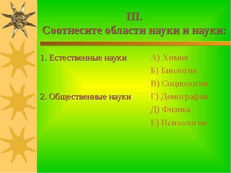 III. Соотнесите области науки и науки: 1. Естественные науки 2. Общественные науки