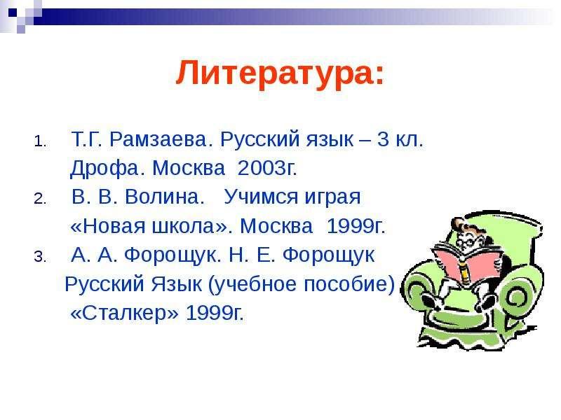 Литература: Т. Г. Рамзаева. Русский язык – 3 кл. Дрофа. Москва 2003г. В. В. Волина. Учимся играя «Но