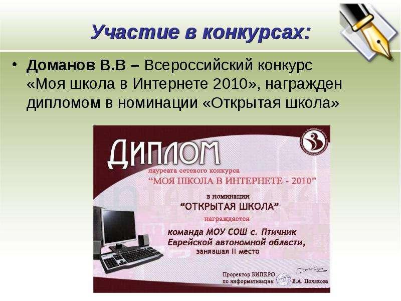 Участие в конкурсах: Доманов В. В – Всероссийский конкурс «Моя школа в Интернете 2010», награжден ди