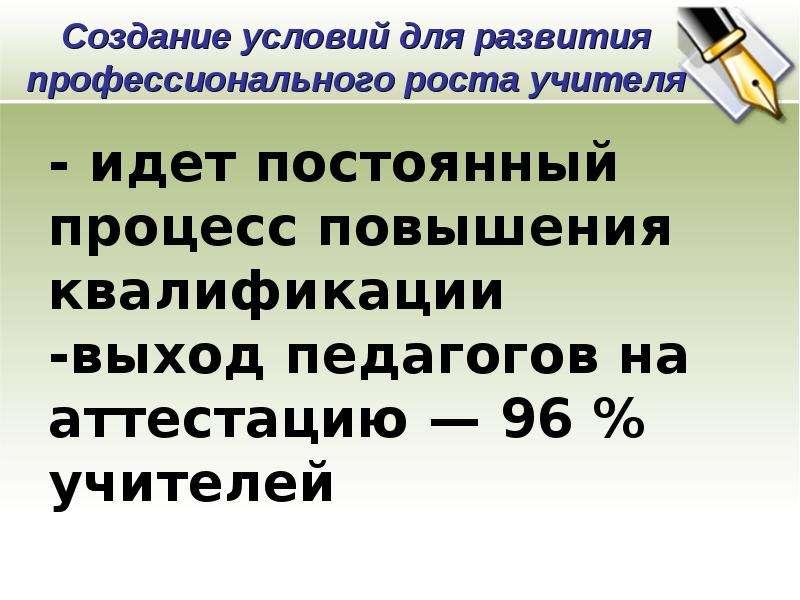 - идет постоянный процесс повышения квалификации -выход педагогов на аттестацию — 96 % учителей