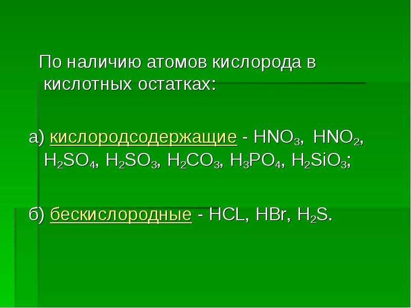 По наличию атомов кислорода в кислотных остатках: а) кислородсодержащие - HNO3, HNO2, H2SO4, H2SO3,