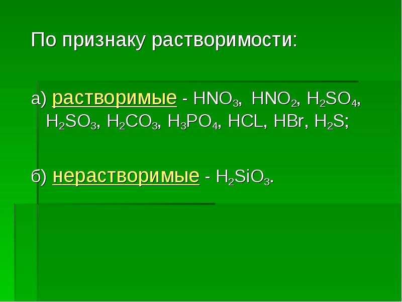 По признаку растворимости: а) растворимые - HNO3, HNO2, H2SO4, H2SO3, Н2CO3, H3PO4, HCL, HBr, H2S; б