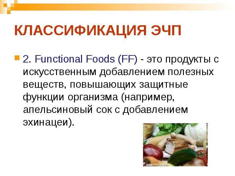 КЛАССИФИКАЦИЯ ЭЧП 2. Functional Foods (FF) - это продукты с искусственным добавлением полезных вещес