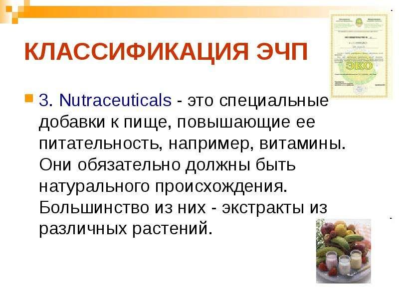 КЛАССИФИКАЦИЯ ЭЧП 3. Nutraceuticals - это специальные добавки к пище, повышающие ее питательность, н