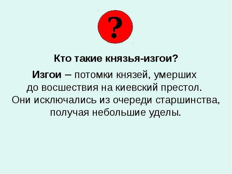 Кто такие князья-изгои? Изгои – потомки князей, умерших до восшествия на киевский престол. Они исклю