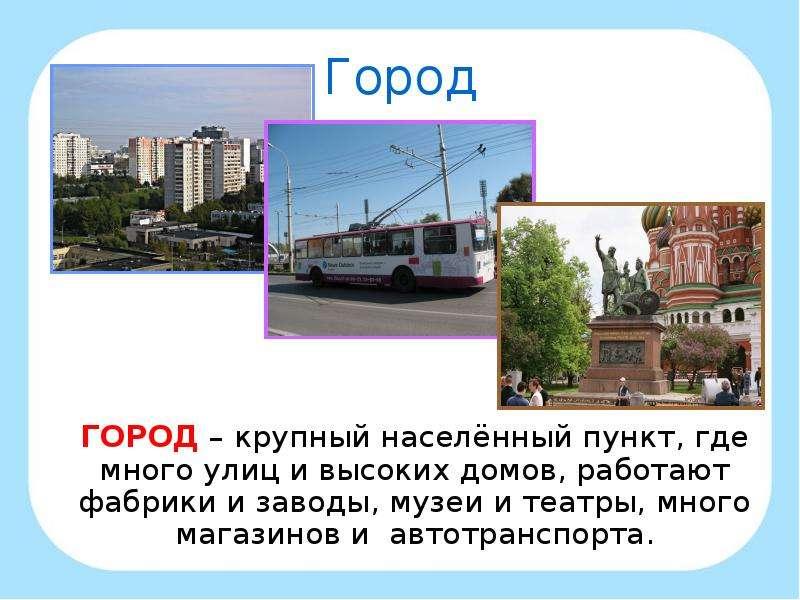 Город ГОРОД – крупный населённый пункт, где много улиц и высоких домов, работают фабрики и заводы, м