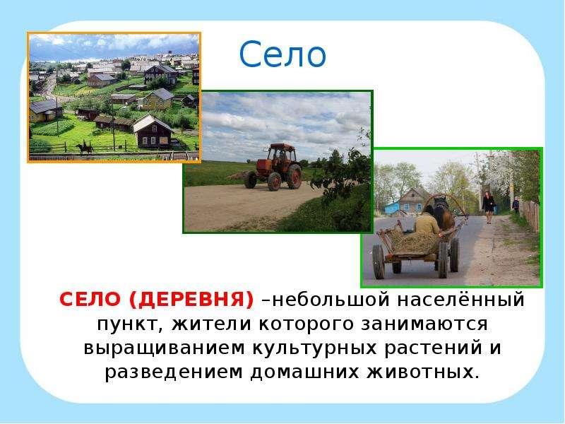 Село СЕЛО (ДЕРЕВНЯ) –небольшой населённый пункт, жители которого занимаются выращиванием культурных
