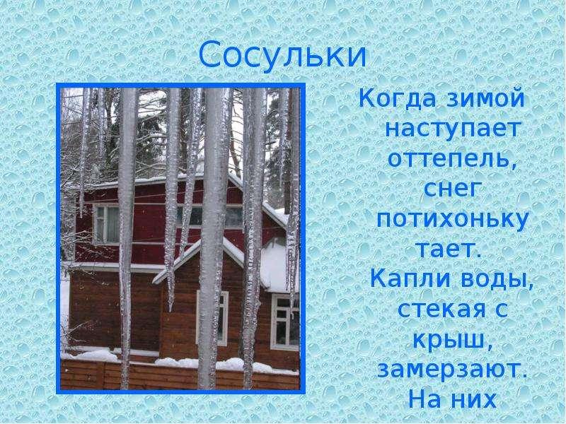 Сосульки Когда зимой наступает оттепель, снег потихоньку тает. Капли воды, стекая с крыш, замерзают.