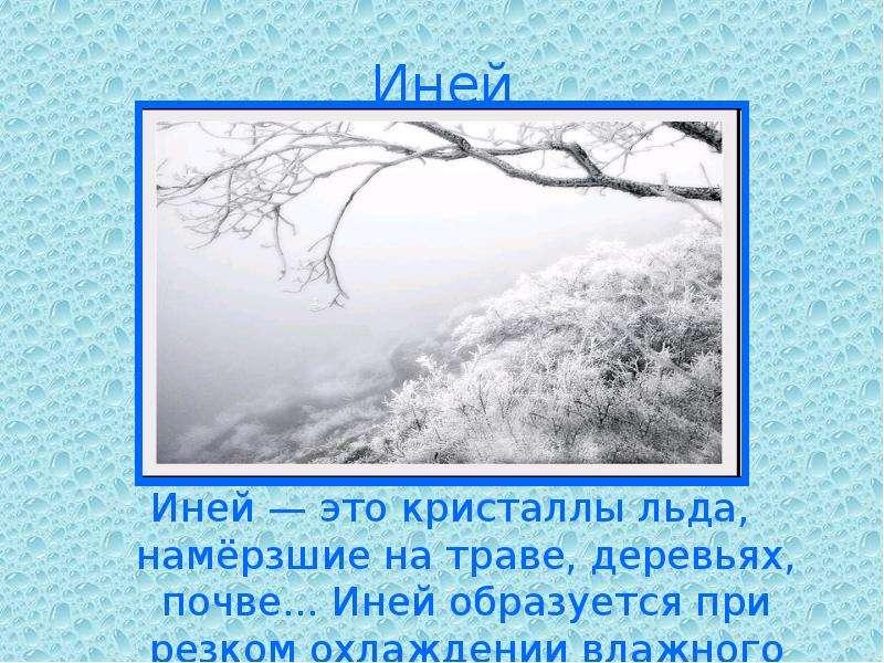 Иней Иней — это кристаллы льда, намёрзшие на траве, деревьях, почве. . . Иней образуется при резком