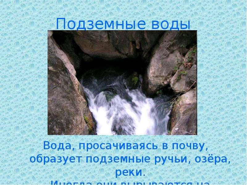 Подземные воды Вода, просачиваясь в почву, образует подземные ручьи, озёра, реки. Иногда они вырываю