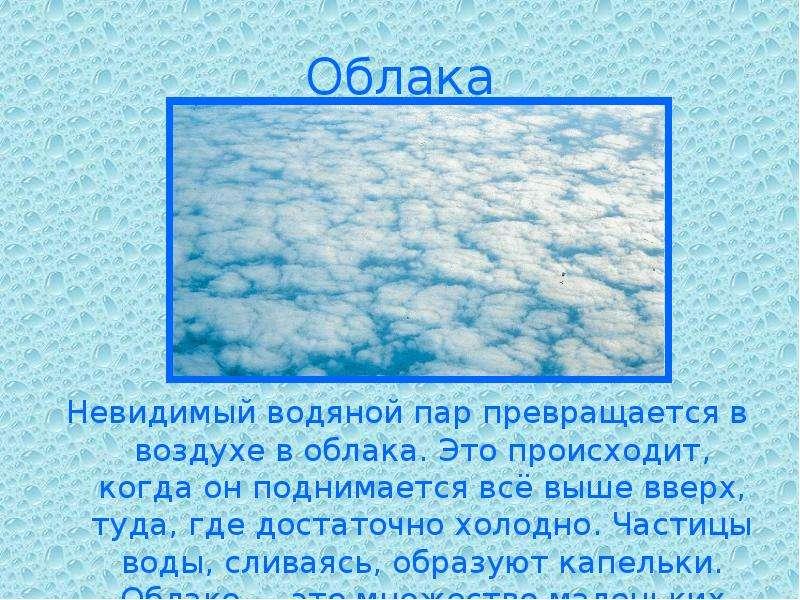 Облака Невидимый водяной пар превращается в воздухе в облака. Это происходит, когда он поднимается в