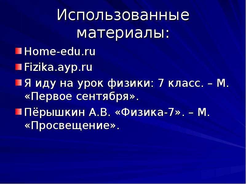 Использованные материалы: Home-edu. ru Fizika. ayp. ru Я иду на урок физики: 7 класс. – М. «Первое с