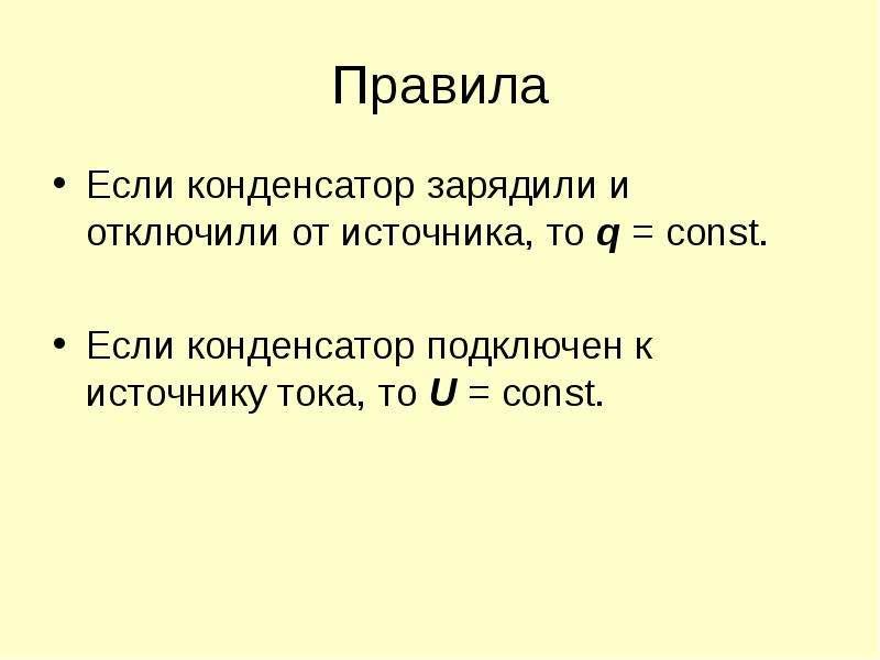 Правила Если конденсатор зарядили и отключили от источника, то q = const. Если конденсатор подключен