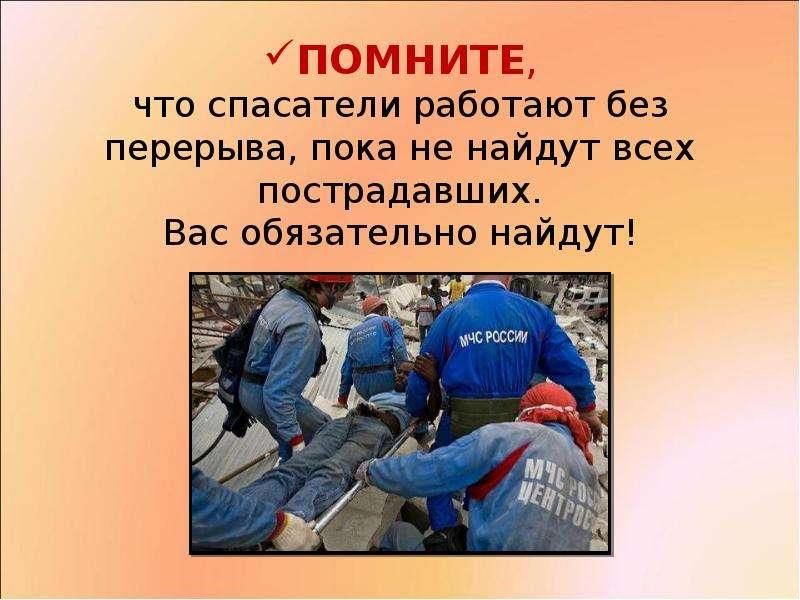 ПОМНИТЕ, что спасатели работают без перерыва, пока не найдут всех пострадавших. Вас обязательно найд