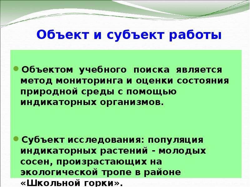 Объект и субъект работы Объектом учебного поиска является метод мониторинга и оценки состояния приро
