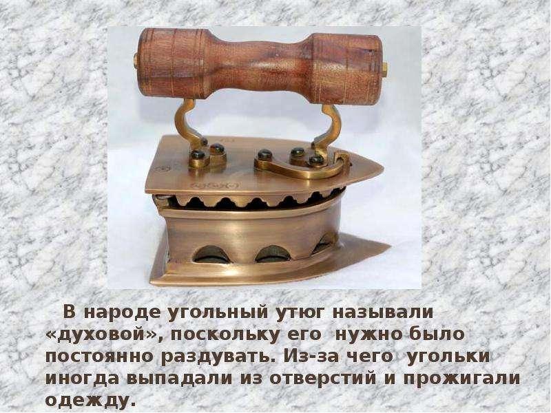 В народе угольный утюг называли «духовой», поскольку его нужно было постоянно раздувать. Из-за чего