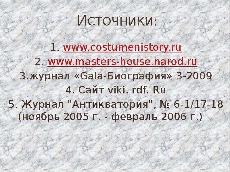 "Источники: 1. 2. 3. журнал «Gala-Биография» 3-2009 4. Сайт viki. rdf. Ru 5. Журнал ""Антикватори"