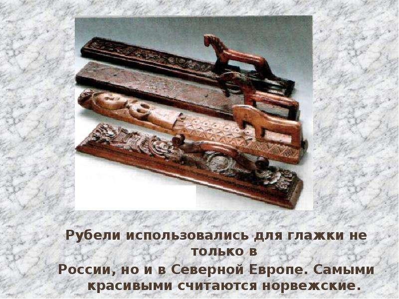 Рубели использовались для глажки не только в России, но и в Северной Европе. Самыми красивыми считаю