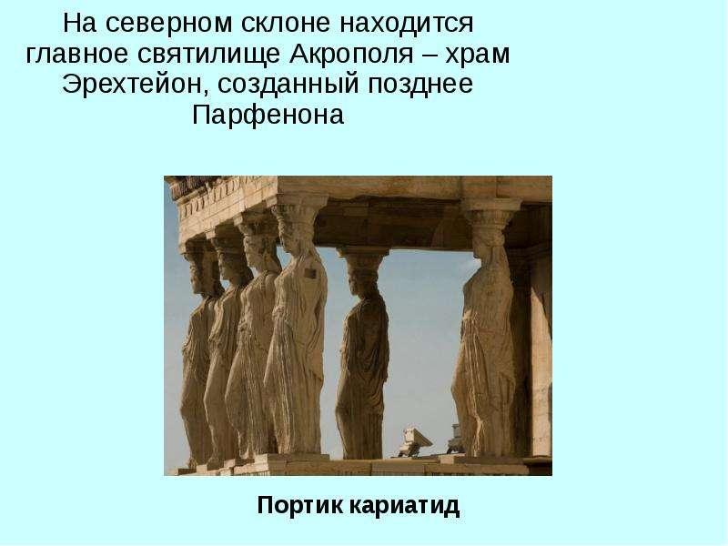 На северном склоне находится главное святилище Акрополя – храм Эрехтейон, созданный позднее Парфенон