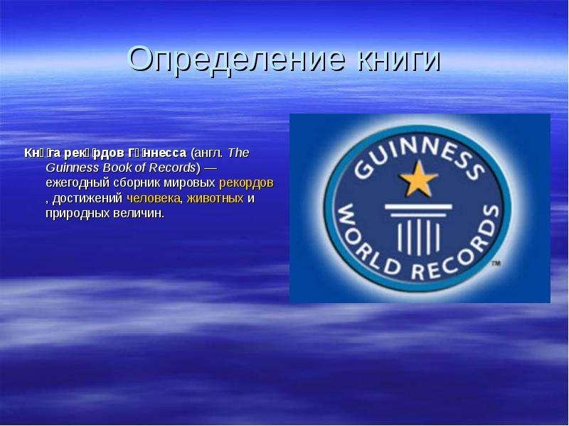 Определение книги Кни́га реко́рдов Ги́ннесса (англ. The Guinness Book of Records) — ежегодный сборни