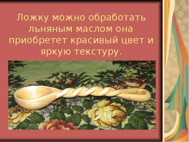 Ложку можно обработать льняным маслом она приобретет красивый цвет и яркую текстуру.