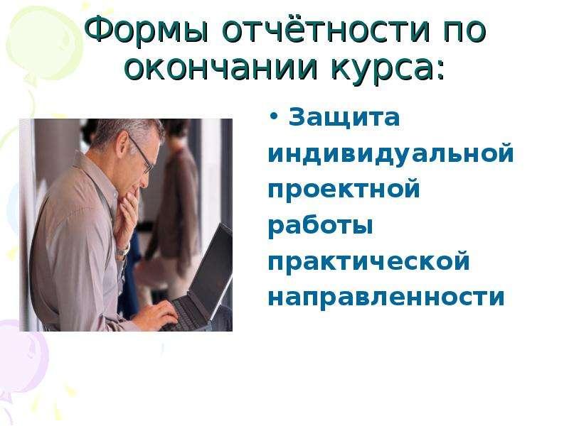 Формы отчётности по окончании курса: Защита индивидуальной проектной работы практической направленно