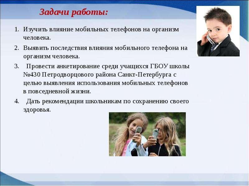 Задачи работы: Изучить влияние мобильных телефонов на организм человека. Выявить последствия влияния