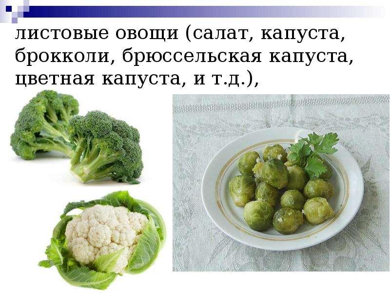 листовые овощи (салат, капуста, брокколи, брюссельская капуста, цветная капуста, и т. д. ),