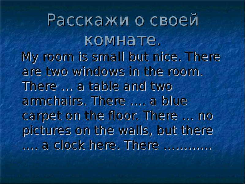 Расскажи о своей комнате. My room is small but nice. There are two windows in the room. There … a ta