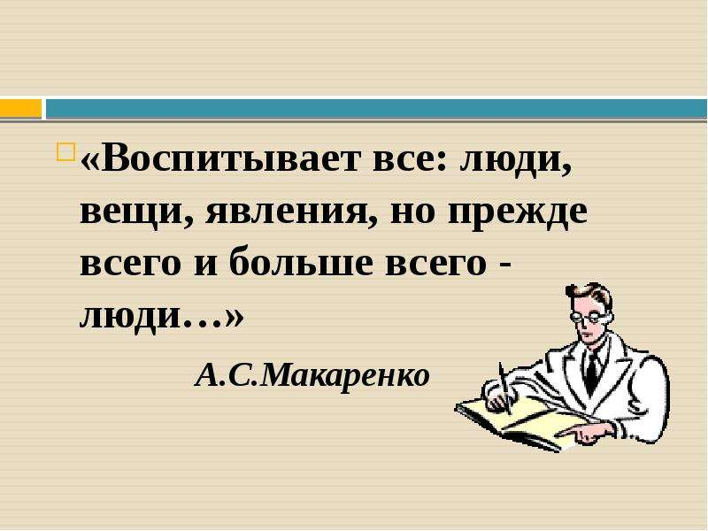 «Воспитывает все: люди, вещи, явления, но прежде всего и больше всего - люди…» А. С. Макаренко