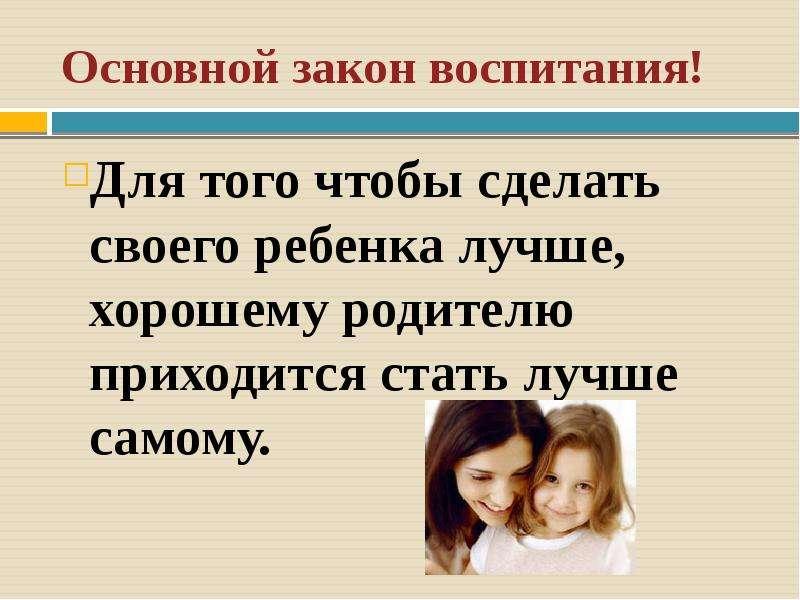 Основной закон воспитания! Для того чтобы сделать своего ребенка лучше, хорошему родителю приходится