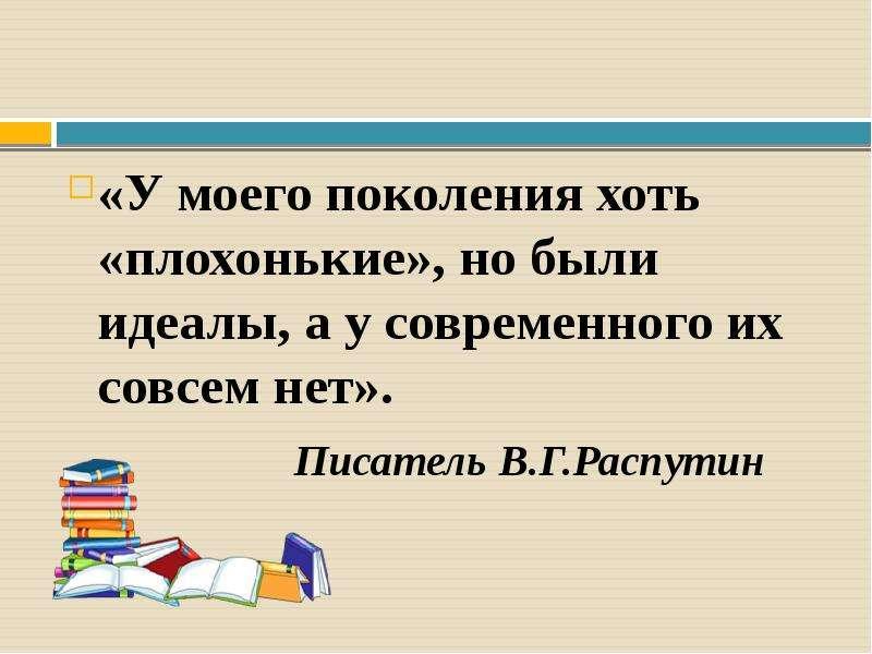 «У моего поколения хоть «плохонькие», но были идеалы, а у современного их совсем нет». Писатель В. Г