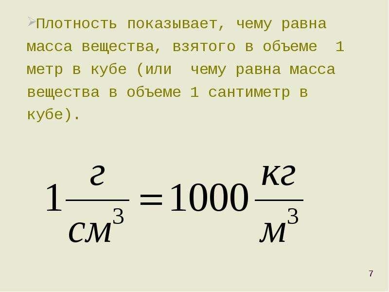 Плотность показывает, чему равна масса вещества, взятого в объеме 1 метр в кубе (или чему равна масс