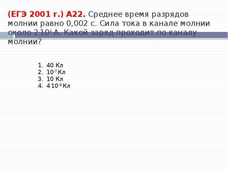 (ЕГЭ 2001 г. ) А22. Среднее время разрядов молнии равно 0,002 с. Сила тока в канале молнии около 2.